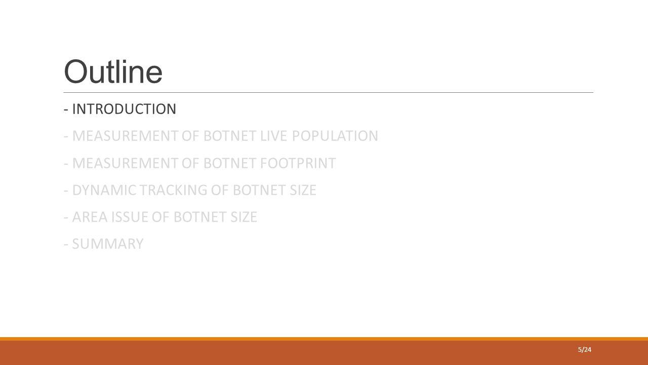 Outline - INTRODUCTION - MEASUREMENT OF BOTNET LIVE POPULATION - MEASUREMENT OF BOTNET FOOTPRINT - DYNAMIC TRACKING OF BOTNET SIZE - AREA ISSUE OF BOTNET SIZE - SUMMARY 5/24