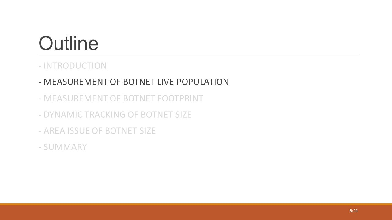 Outline - INTRODUCTION - MEASUREMENT OF BOTNET LIVE POPULATION - MEASUREMENT OF BOTNET FOOTPRINT - DYNAMIC TRACKING OF BOTNET SIZE - AREA ISSUE OF BOTNET SIZE - SUMMARY 8/24
