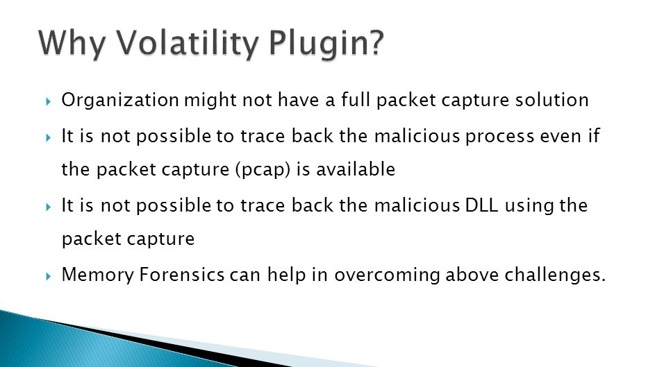  Organization might not have a full packet capture solution  It is not possible to trace back the malicious process even if the packet capture (pcap) is available  It is not possible to trace back the malicious DLL using the packet capture  Memory Forensics can help in overcoming above challenges.