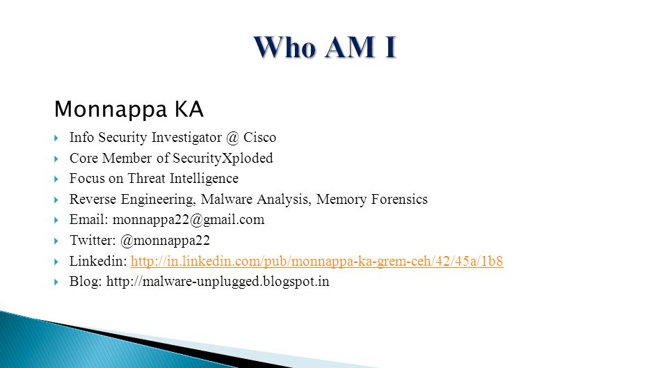 Monnappa KA  Info Security Investigator @ Cisco  Core Member of SecurityXploded  Focus on Threat Intelligence  Reverse Engineering, Malware Analysis, Memory Forensics  Email: monnappa22@gmail.com  Twitter: @monnappa22  Linkedin: http://in.linkedin.com/pub/monnappa-ka-grem-ceh/42/45a/1b8http://in.linkedin.com/pub/monnappa-ka-grem-ceh/42/45a/1b8  Blog: http://malware-unplugged.blogspot.in