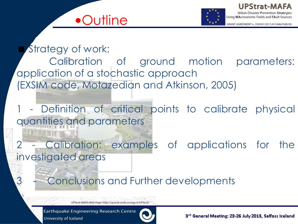 Outline  Strategy of work: Calibration of ground motion parameters: application of a stochastic approach (EXSIM code, Motazedian and Atkinson, 2005) 1 - Definition of critical points to calibrate physical quantities and parameters 2 - Calibration: examples of applications for the investigated areas 3 - Conclusions and Further developments