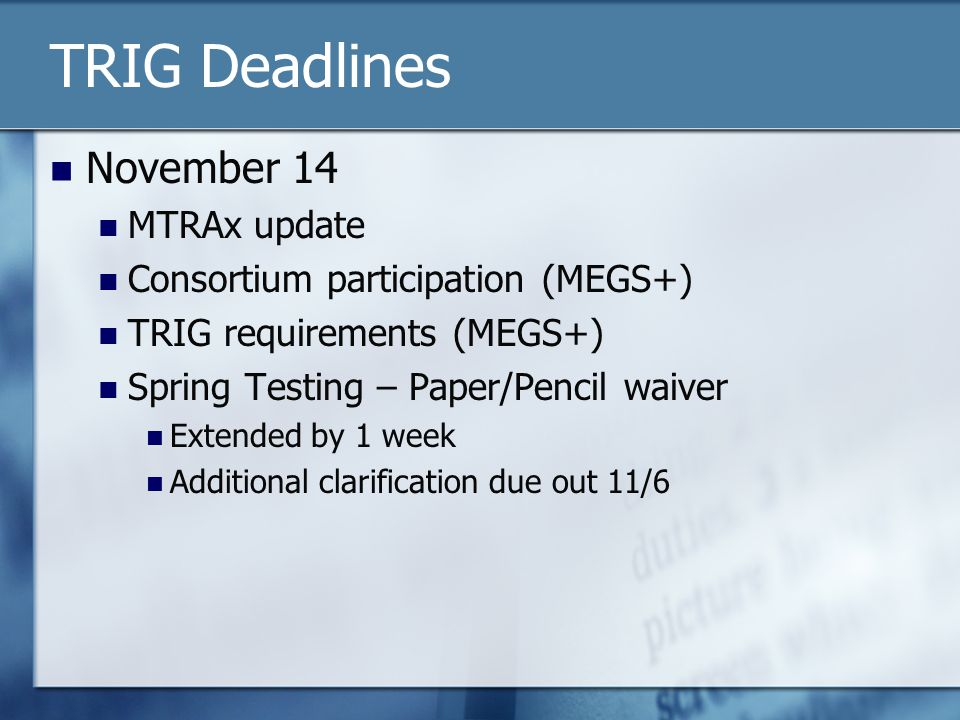 TRIG Deadlines November 14 MTRAx update Consortium participation (MEGS+) TRIG requirements (MEGS+) Spring Testing – Paper/Pencil waiver Extended by 1 week Additional clarification due out 11/6