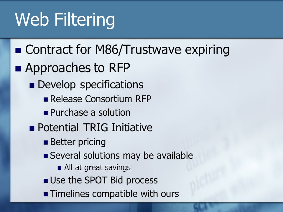 Web Filtering Contract for M86/Trustwave expiring Approaches to RFP Develop specifications Release Consortium RFP Purchase a solution Potential TRIG Initiative Better pricing Several solutions may be available All at great savings Use the SPOT Bid process Timelines compatible with ours