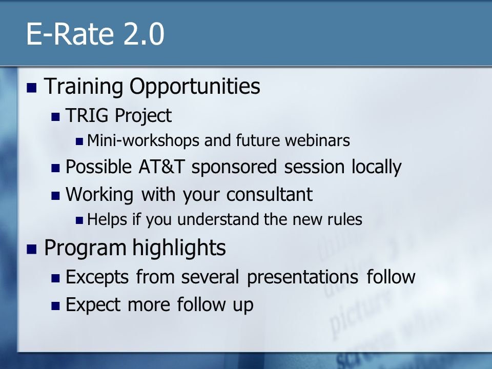 E-Rate 2.0 Training Opportunities TRIG Project Mini-workshops and future webinars Possible AT&T sponsored session locally Working with your consultant Helps if you understand the new rules Program highlights Excepts from several presentations follow Expect more follow up