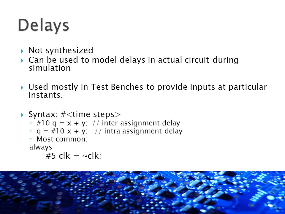  Not synthesized  Can be used to model delays in actual circuit during simulation  Used mostly in Test Benches to provide inputs at particular inst