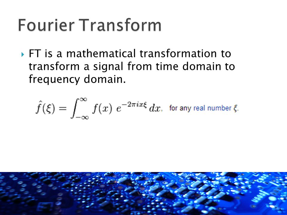  FT is a mathematical transformation to transform a signal from time domain to frequency domain.