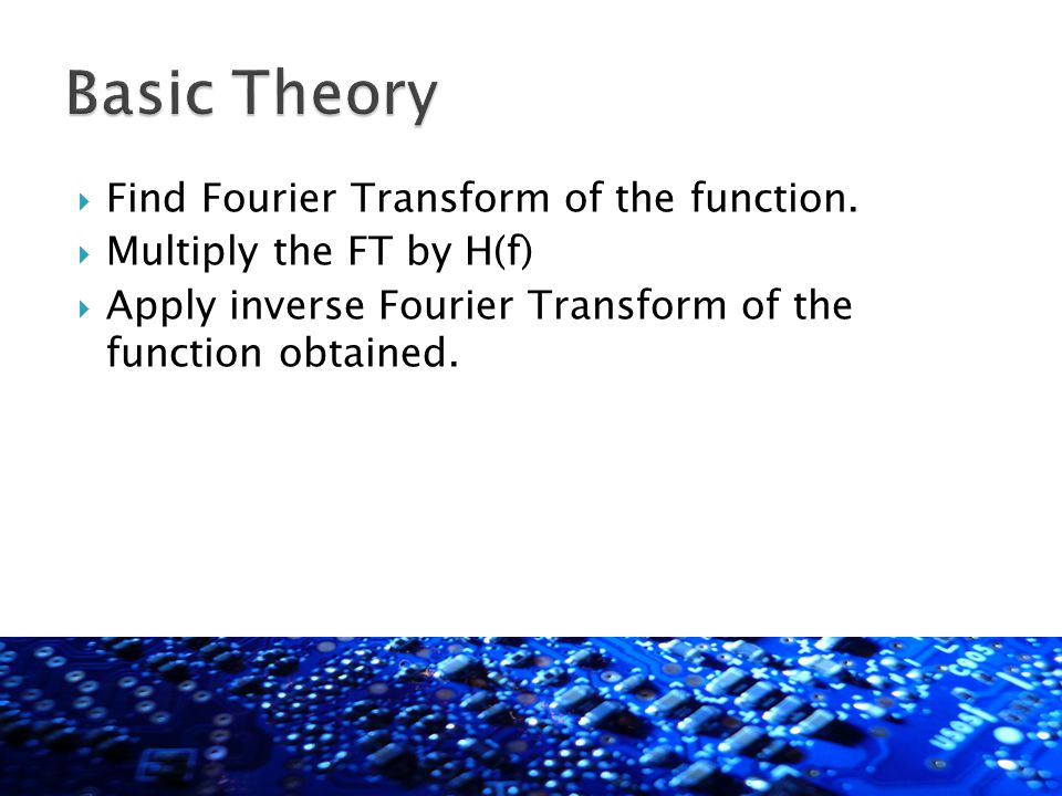  Find Fourier Transform of the function.  Multiply the FT by H(f)  Apply inverse Fourier Transform of the function obtained.