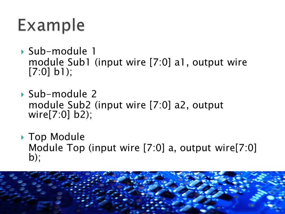  Sub-module 1 module Sub1 (input wire [7:0] a1, output wire [7:0] b1);  Sub-module 2 module Sub2 (input wire [7:0] a2, output wire[7:0] b2);  Top Module Module Top (input wire [7:0] a, output wire[7:0] b);