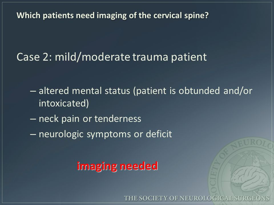 Which patients need imaging of the cervical spine? Case 2: mild/moderate trauma patient – altered mental status (patient is obtunded and/or intoxicate