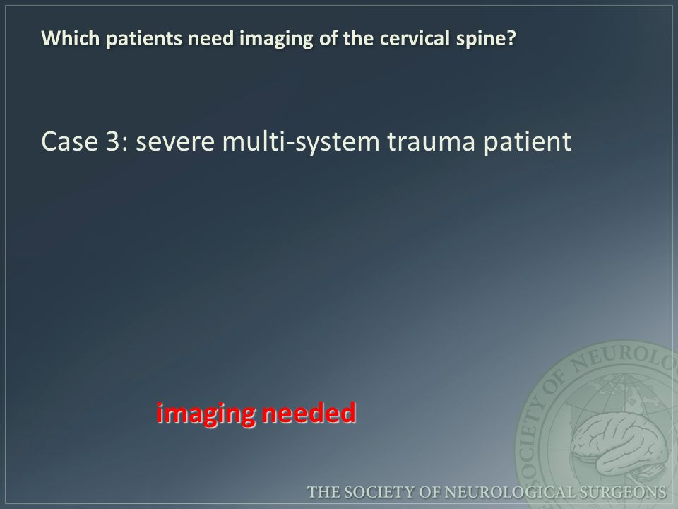 Which patients need imaging of the cervical spine? Case 3: severe multi-system trauma patient imaging needed