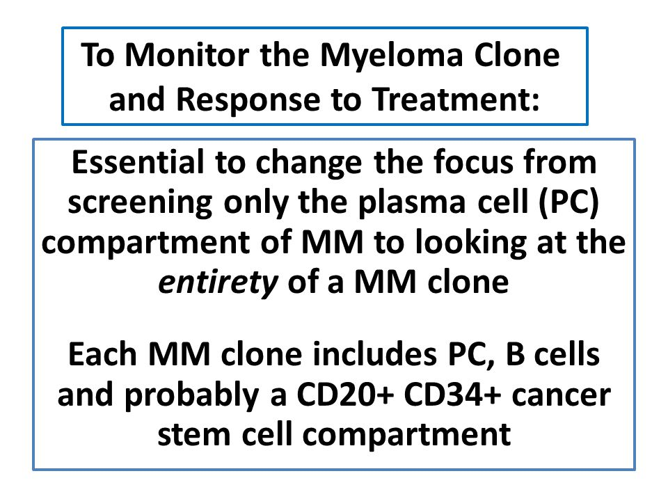 Essential to change the focus from screening only the plasma cell (PC) compartment of MM to looking at the entirety of a MM clone Each MM clone includ