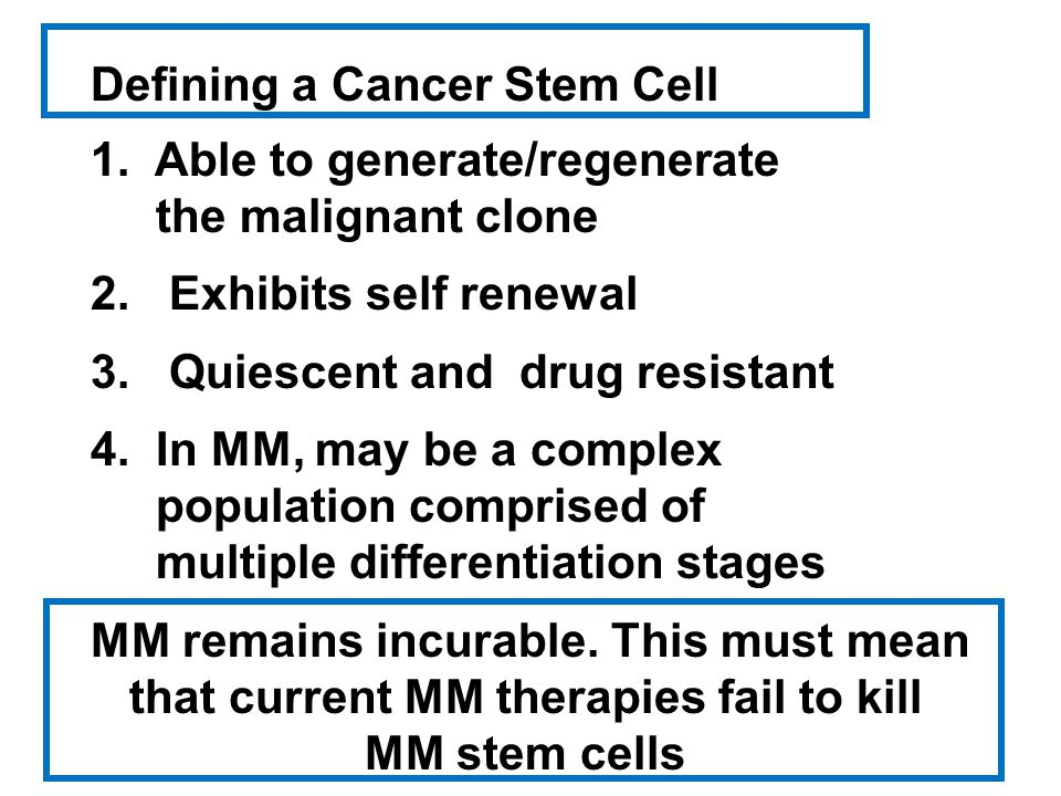 Defining a Cancer Stem Cell 1. Able to generate/regenerate the malignant clone 2. Exhibits self renewal 3. Quiescent and drug resistant 4. In MM, may