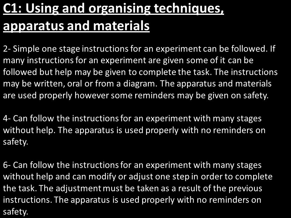 C1: Using and organising techniques, apparatus and materials 2- Simple one stage instructions for an experiment can be followed.
