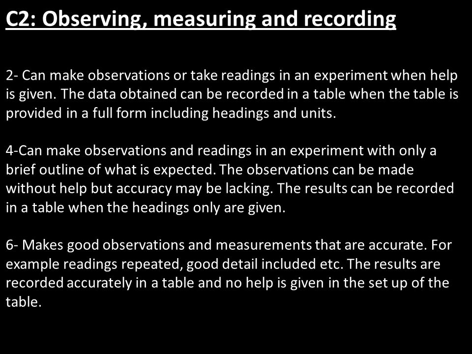 C2: Observing, measuring and recording 2- Can make observations or take readings in an experiment when help is given.