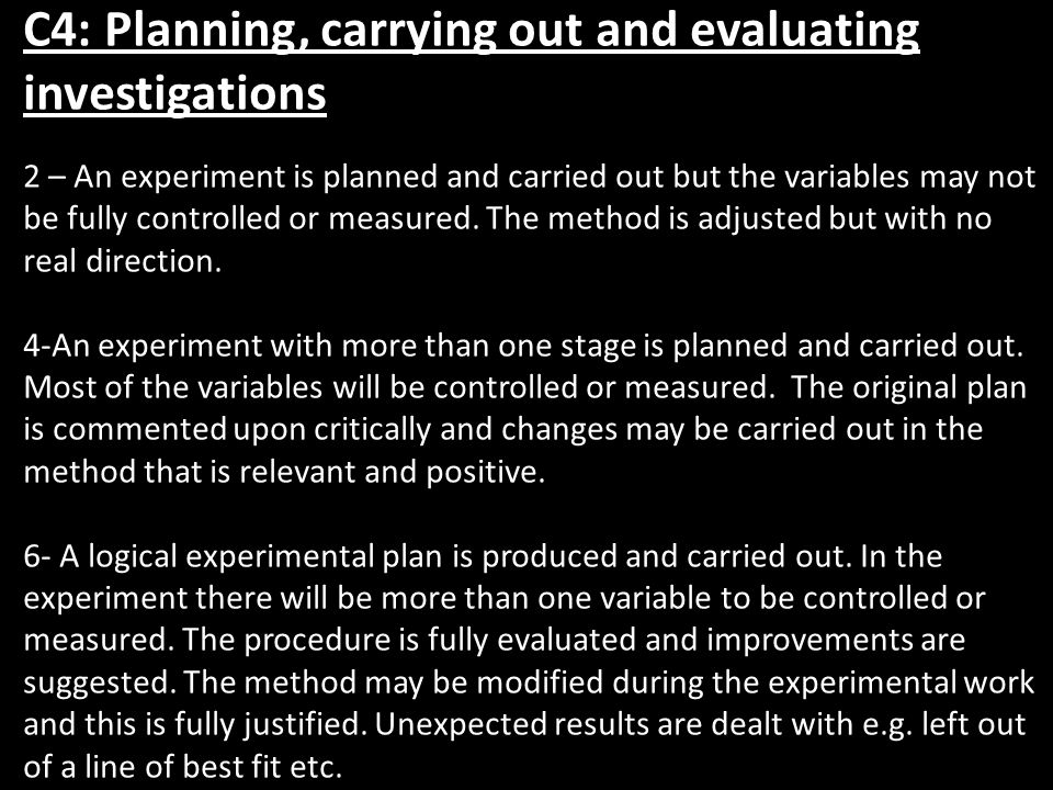 C4: Planning, carrying out and evaluating investigations 2 – An experiment is planned and carried out but the variables may not be fully controlled or measured.