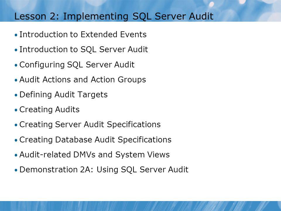 Lesson 2: Implementing SQL Server Audit Introduction to Extended Events Introduction to SQL Server Audit Configuring SQL Server Audit Audit Actions an