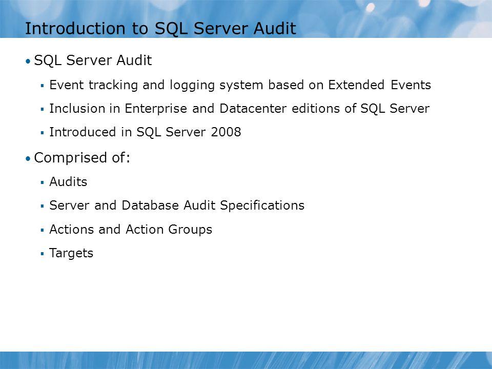 Introduction to SQL Server Audit SQL Server Audit  Event tracking and logging system based on Extended Events  Inclusion in Enterprise and Datacente