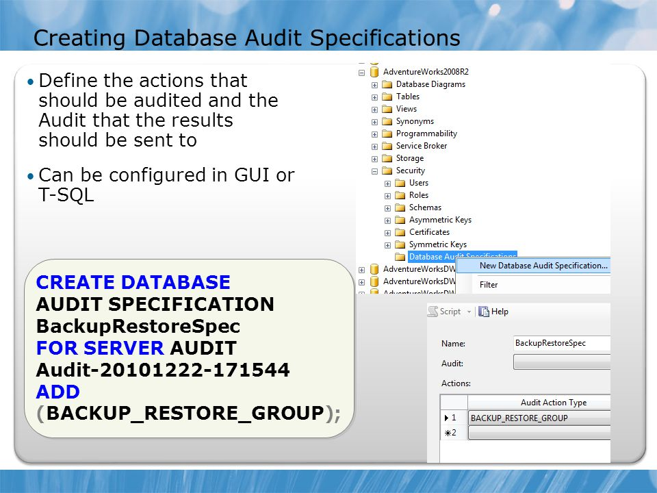 Creating Database Audit Specifications Define the actions that should be audited and the Audit that the results should be sent to Can be configured in