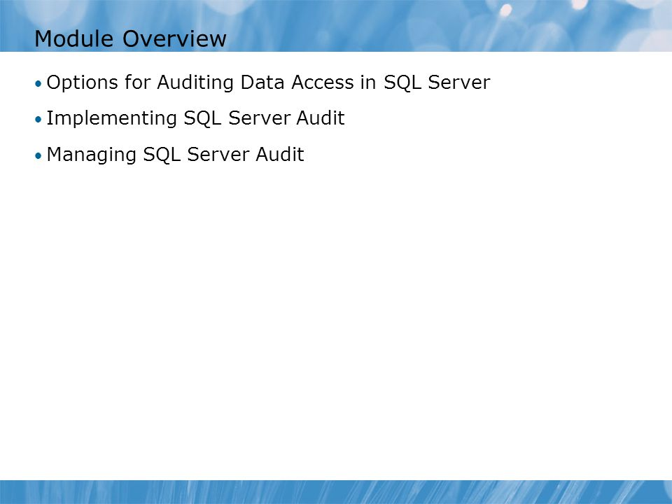 Lesson 1: Options for Auditing Data Access in SQL Server Discussion: Auditing Data Access Using C2 Audit Mode Common Criteria Audit Option Using Triggers for auditing Using SQL Trace for Auditing Demonstration 1A: Using DML Triggers for Auditing