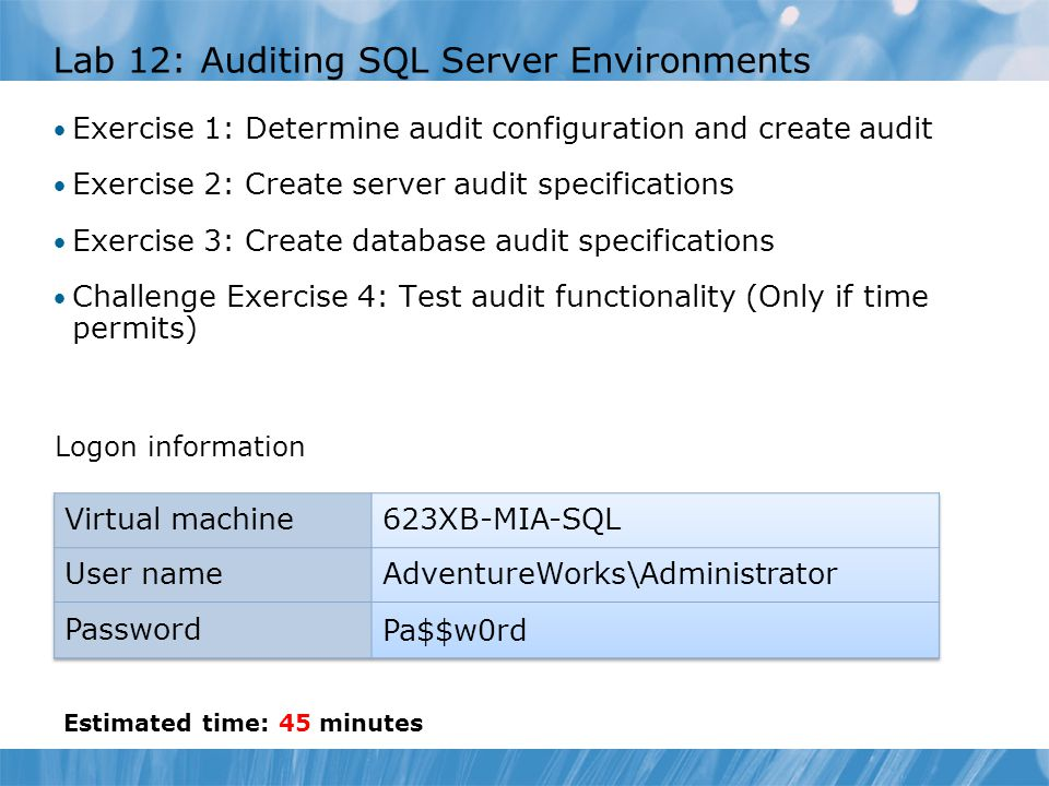 Lab 12: Auditing SQL Server Environments Exercise 1: Determine audit configuration and create audit Exercise 2: Create server audit specifications Exe