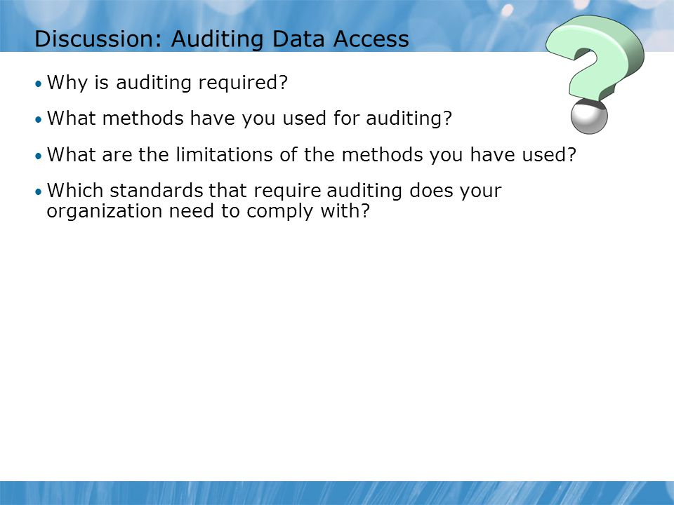 Discussion: Auditing Data Access Why is auditing required? What methods have you used for auditing? What are the limitations of the methods you have u