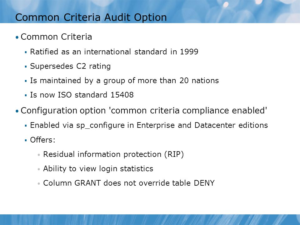 Common Criteria Audit Option Common Criteria  Ratified as an international standard in 1999  Supersedes C2 rating  Is maintained by a group of more