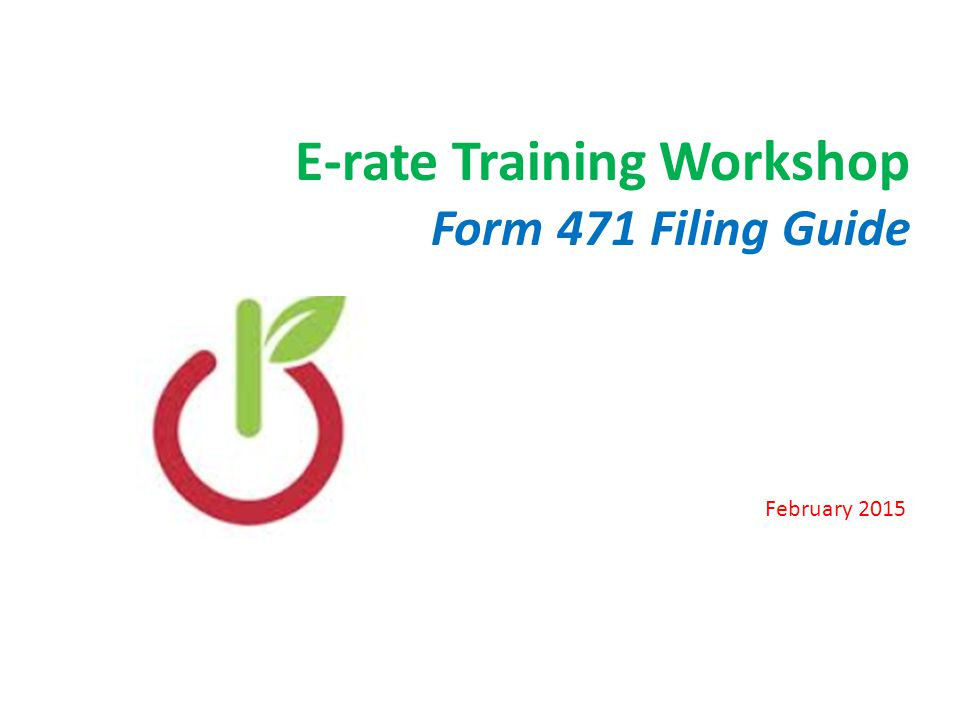 E-rate Training Workshop Form 471 Filing Guide February 2015 1