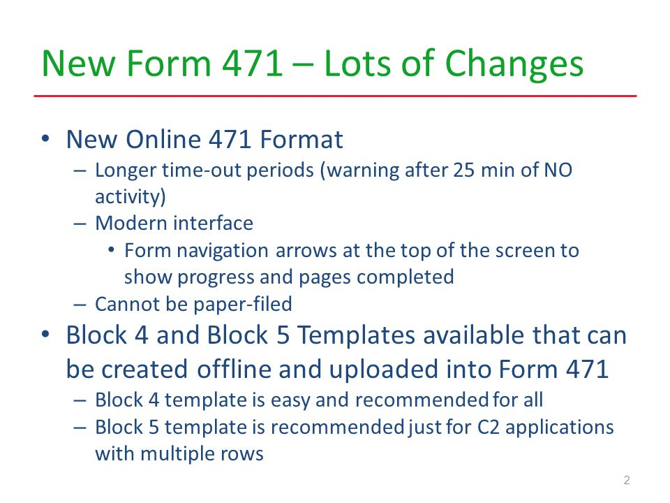 New Form 471 – Lots of Changes New Online 471 Format – Longer time-out periods (warning after 25 min of NO activity) – Modern interface Form navigation arrows at the top of the screen to show progress and pages completed – Cannot be paper-filed Block 4 and Block 5 Templates available that can be created offline and uploaded into Form 471 – Block 4 template is easy and recommended for all – Block 5 template is recommended just for C2 applications with multiple rows 2