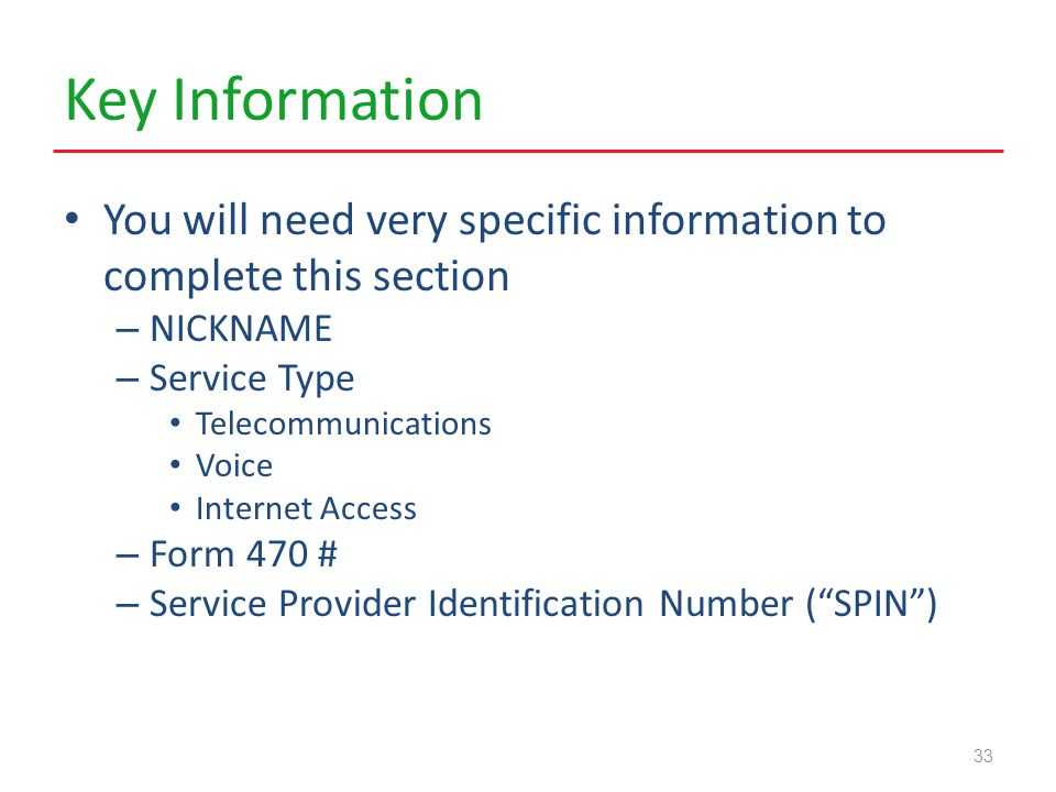 Key Information You will need very specific information to complete this section – NICKNAME – Service Type Telecommunications Voice Internet Access – Form 470 # – Service Provider Identification Number ( SPIN ) 33