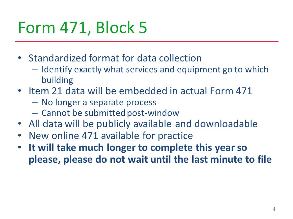 Form 471, Block 5 Standardized format for data collection – Identify exactly what services and equipment go to which building Item 21 data will be embedded in actual Form 471 – No longer a separate process – Cannot be submitted post-window All data will be publicly available and downloadable New online 471 available for practice It will take much longer to complete this year so please, please do not wait until the last minute to file 4