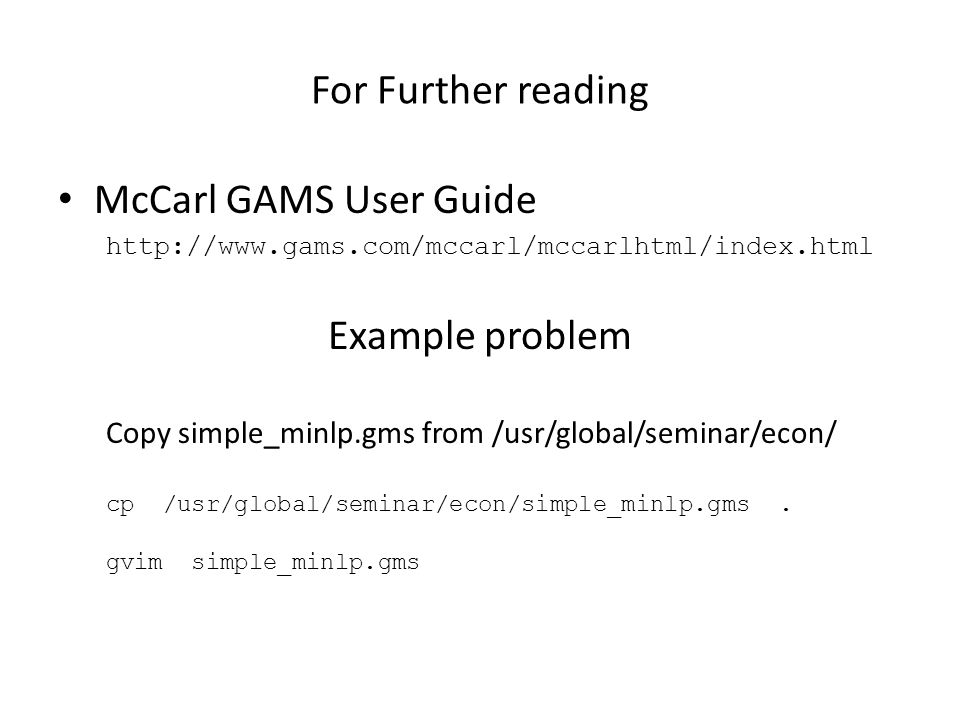For Further reading McCarl GAMS User Guide http://www.gams.com/mccarl/mccarlhtml/index.html Example problem Copy simple_minlp.gms from /usr/global/seminar/econ/ cp /usr/global/seminar/econ/simple_minlp.gms.