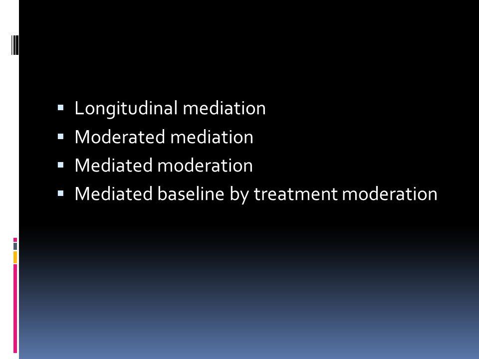  Longitudinal mediation  Moderated mediation  Mediated moderation  Mediated baseline by treatment moderation