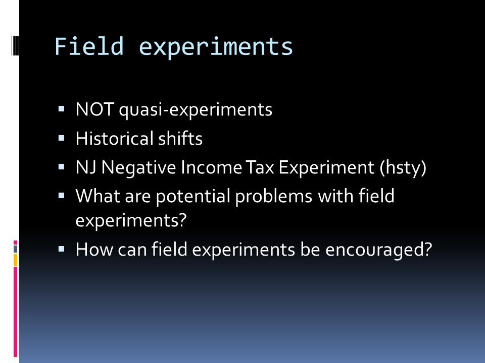 Field experiments  NOT quasi-experiments  Historical shifts  NJ Negative Income Tax Experiment (hsty)  What are potential problems with field expe
