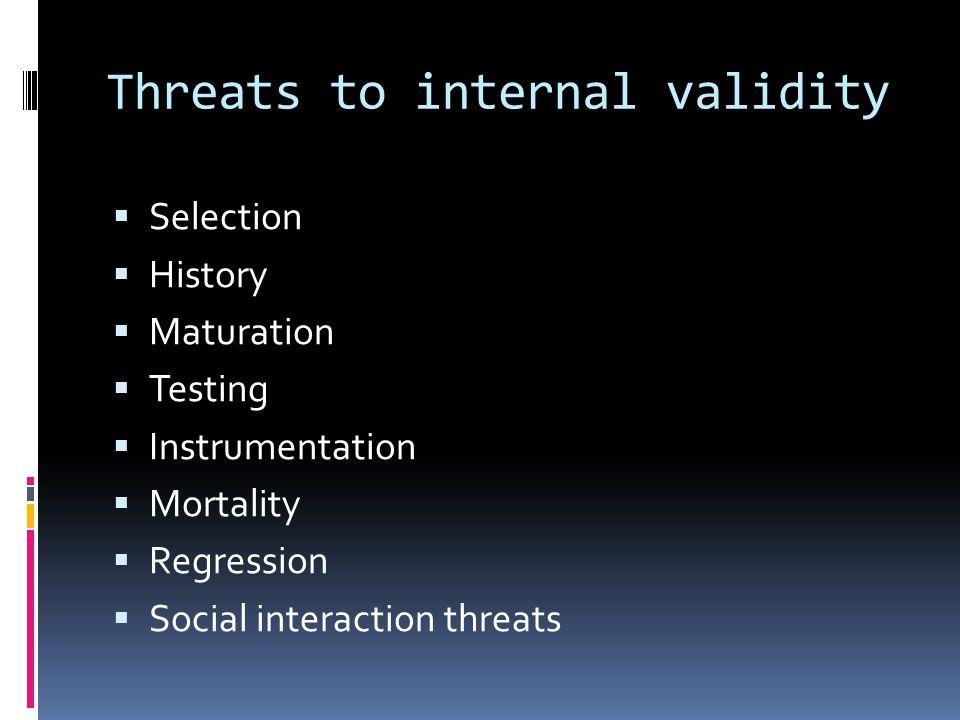 Threats to internal validity  Selection  History  Maturation  Testing  Instrumentation  Mortality  Regression  Social interaction threats