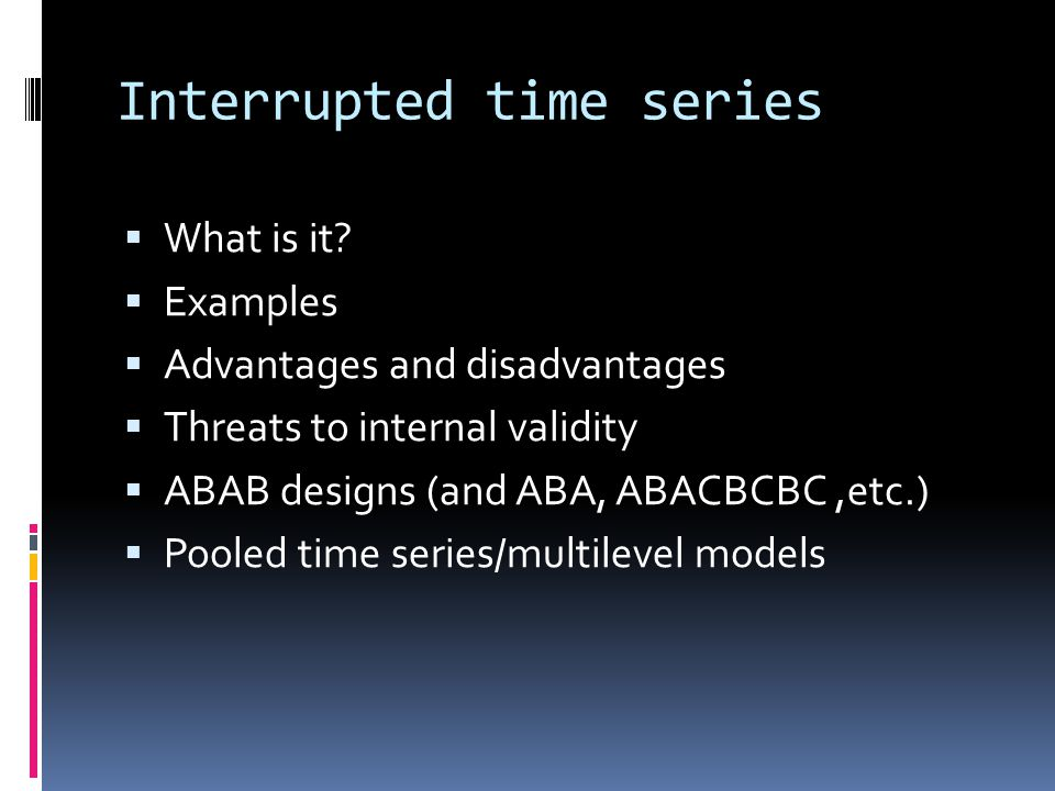 Interrupted time series  What is it?  Examples  Advantages and disadvantages  Threats to internal validity  ABAB designs (and ABA, ABACBCBC,etc.)