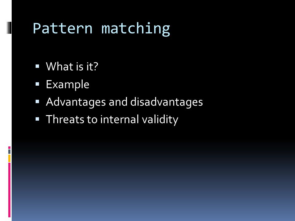 Pattern matching  What is it?  Example  Advantages and disadvantages  Threats to internal validity