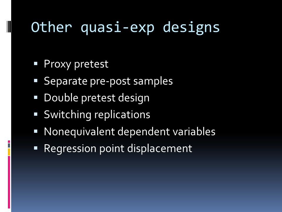 Other quasi-exp designs  Proxy pretest  Separate pre-post samples  Double pretest design  Switching replications  Nonequivalent dependent variabl
