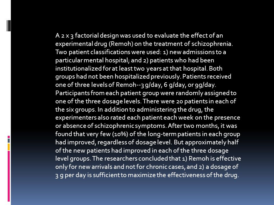 A 2 x 3 factorial design was used to evaluate the effect of an experimental drug (Remoh) on the treatment of schizophrenia. Two patient classification