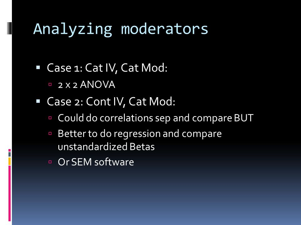 Analyzing moderators  Case 1: Cat IV, Cat Mod:  2 x 2 ANOVA  Case 2: Cont IV, Cat Mod:  Could do correlations sep and compare BUT  Better to do r