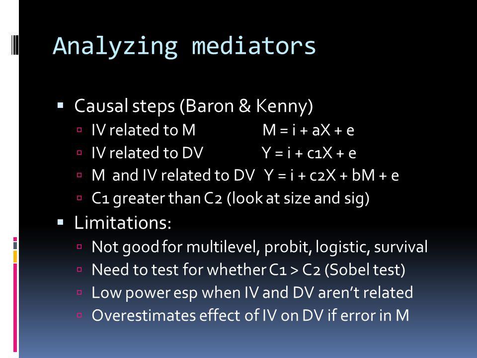 Analyzing mediators  Causal steps (Baron & Kenny)  IV related to M M = i + aX + e  IV related to DV Y = i + c1X + e  M and IV related to DV Y = i