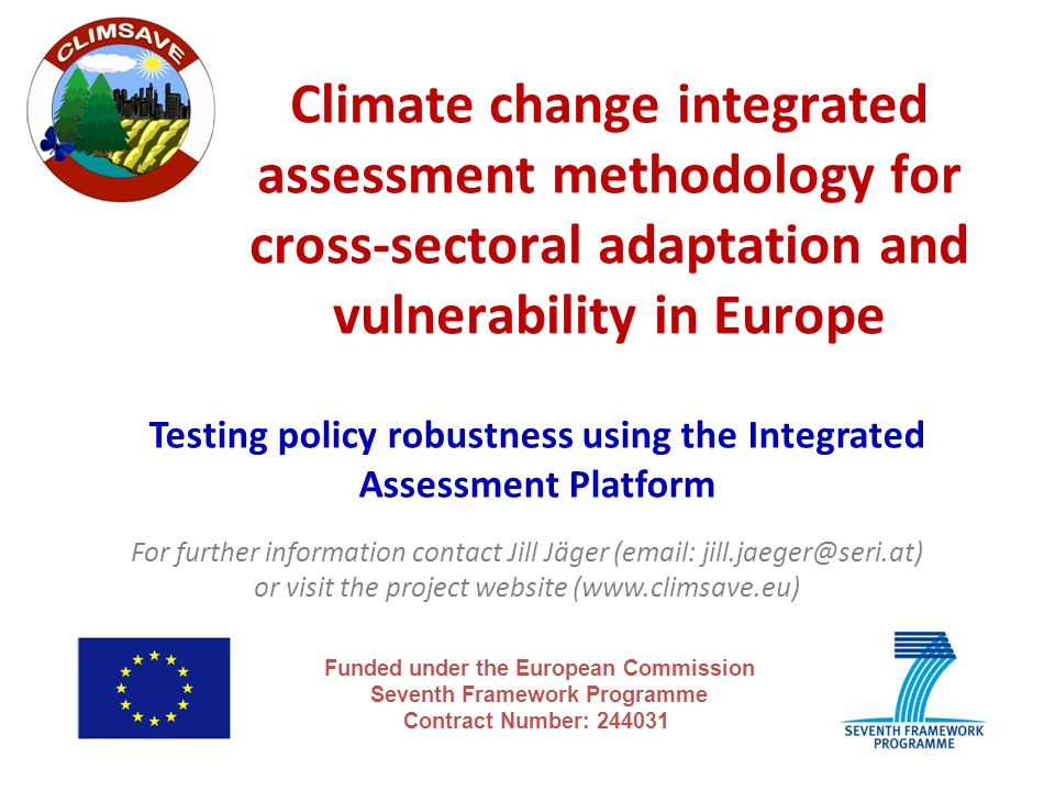 Climate change integrated assessment methodology for cross-sectoral adaptation and vulnerability in Europe Funded under the European Commission Seventh Framework Programme Contract Number: 244031 Testing policy robustness using the Integrated Assessment Platform For further information contact Jill Jäger (email: jill.jaeger@seri.at) or visit the project website (www.climsave.eu)