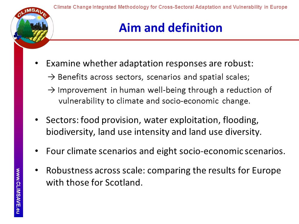 Climate Change Integrated Methodology for Cross-Sectoral Adaptation and Vulnerability in Europe www.CLIMSAVE.eu Aim and definition Examine whether adaptation responses are robust: → Benefits across sectors, scenarios and spatial scales; → Improvement in human well-being through a reduction of vulnerability to climate and socio-economic change.