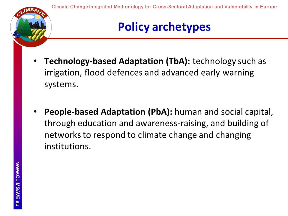 Climate Change Integrated Methodology for Cross-Sectoral Adaptation and Vulnerability in Europe www.CLIMSAVE.eu Policy archetypes Technology-based Adaptation (TbA): technology such as irrigation, flood defences and advanced early warning systems.
