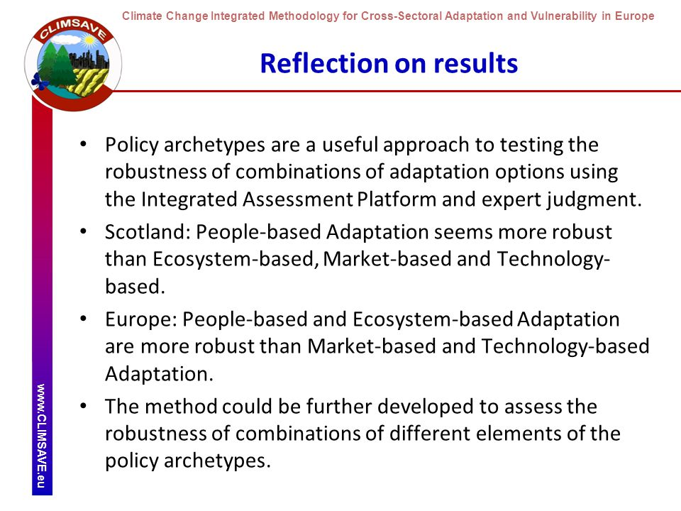 Climate Change Integrated Methodology for Cross-Sectoral Adaptation and Vulnerability in Europe www.CLIMSAVE.eu Reflection on results Policy archetypes are a useful approach to testing the robustness of combinations of adaptation options using the Integrated Assessment Platform and expert judgment.