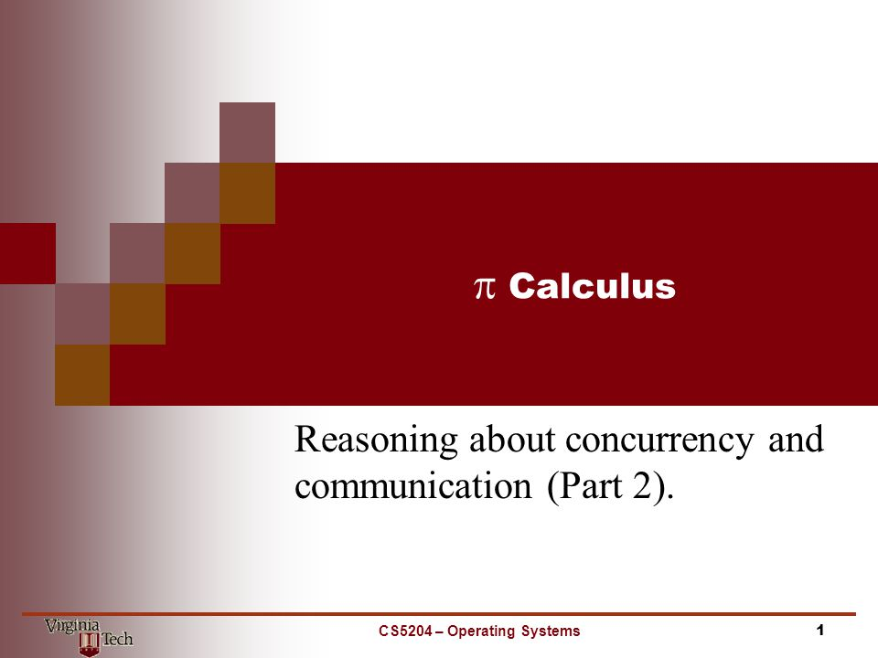  Calculus Reasoning about concurrency and communication (Part 2). CS5204 – Operating Systems1