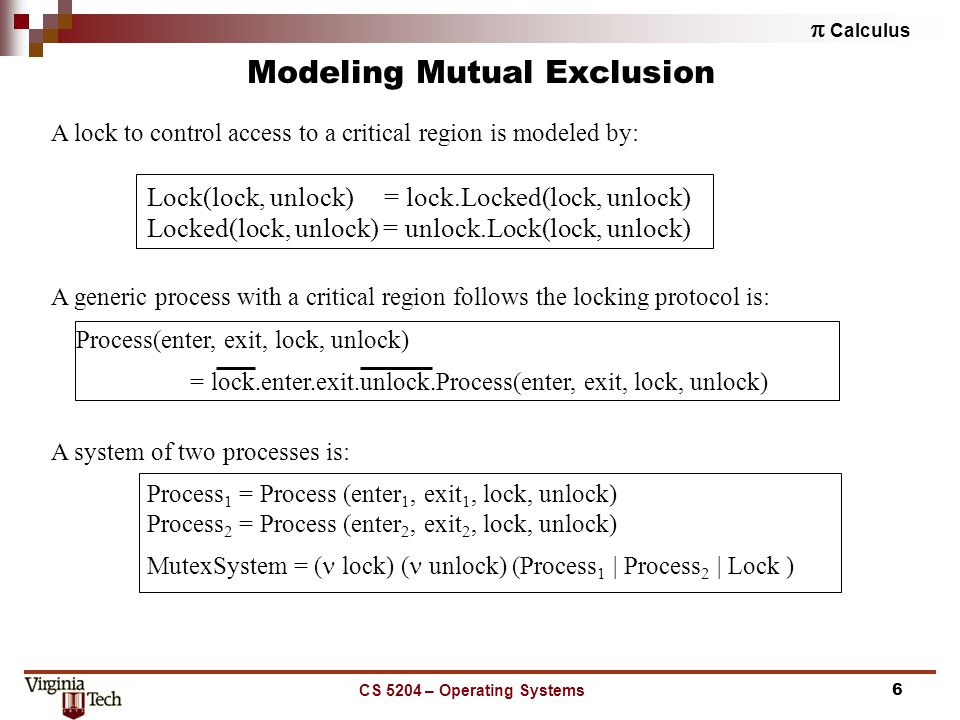  Calculus CS 5204 – Operating Systems6 Modeling Mutual Exclusion A lock to control access to a critical region is modeled by: Lock(lock, unlock) = lock.Locked(lock, unlock) Locked(lock, unlock) = unlock.Lock(lock, unlock) A generic process with a critical region follows the locking protocol is: Process(enter, exit, lock, unlock) = lock.enter.exit.unlock.Process(enter, exit, lock, unlock) A system of two processes is: Process 1 = Process (enter 1, exit 1, lock, unlock) Process 2 = Process (enter 2, exit 2, lock, unlock) MutexSystem = ( lock) ( unlock) (Process 1 | Process 2 | Lock )