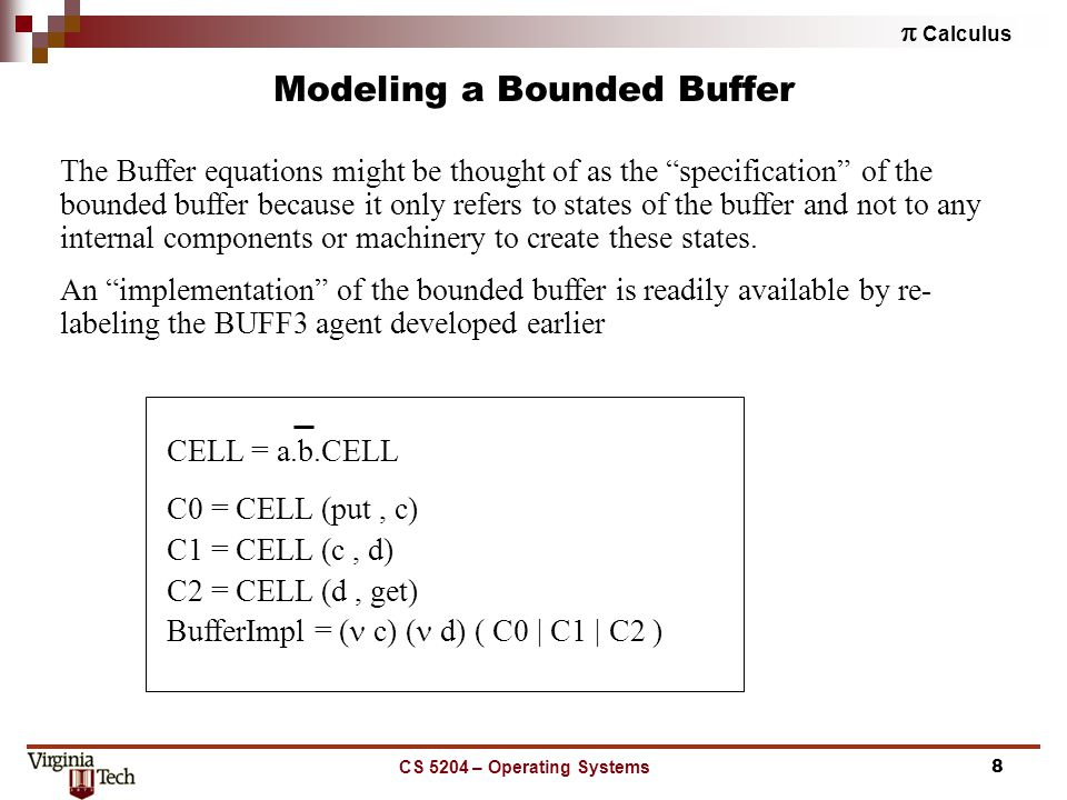  Calculus CS 5204 – Operating Systems8 Modeling a Bounded Buffer The Buffer equations might be thought of as the specification of the bounded buffer because it only refers to states of the buffer and not to any internal components or machinery to create these states.