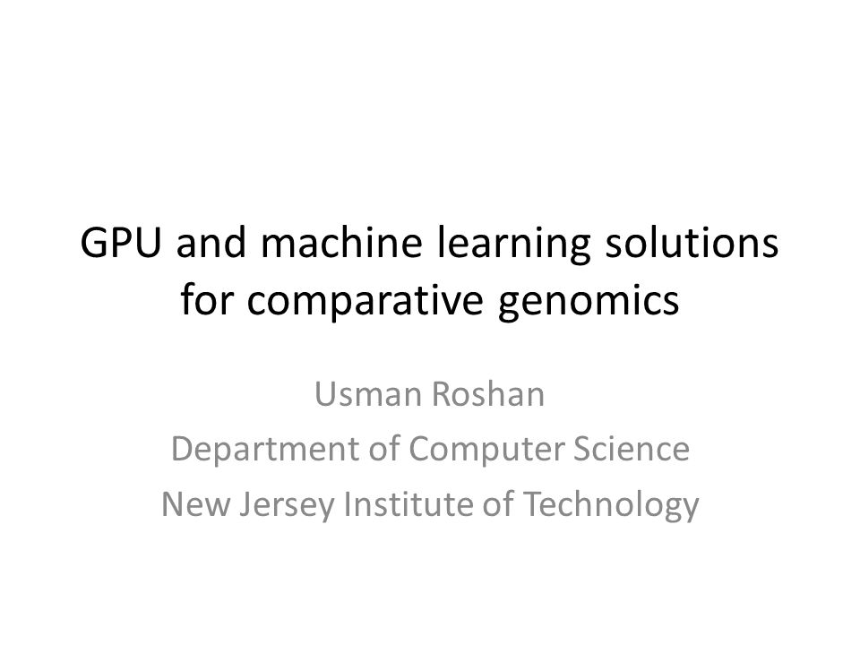 GPU and machine learning solutions for comparative genomics Usman Roshan Department of Computer Science New Jersey Institute of Technology