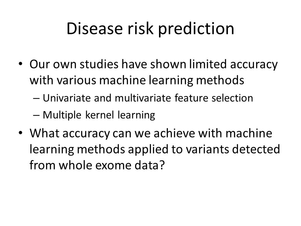Disease risk prediction Our own studies have shown limited accuracy with various machine learning methods – Univariate and multivariate feature selection – Multiple kernel learning What accuracy can we achieve with machine learning methods applied to variants detected from whole exome data?