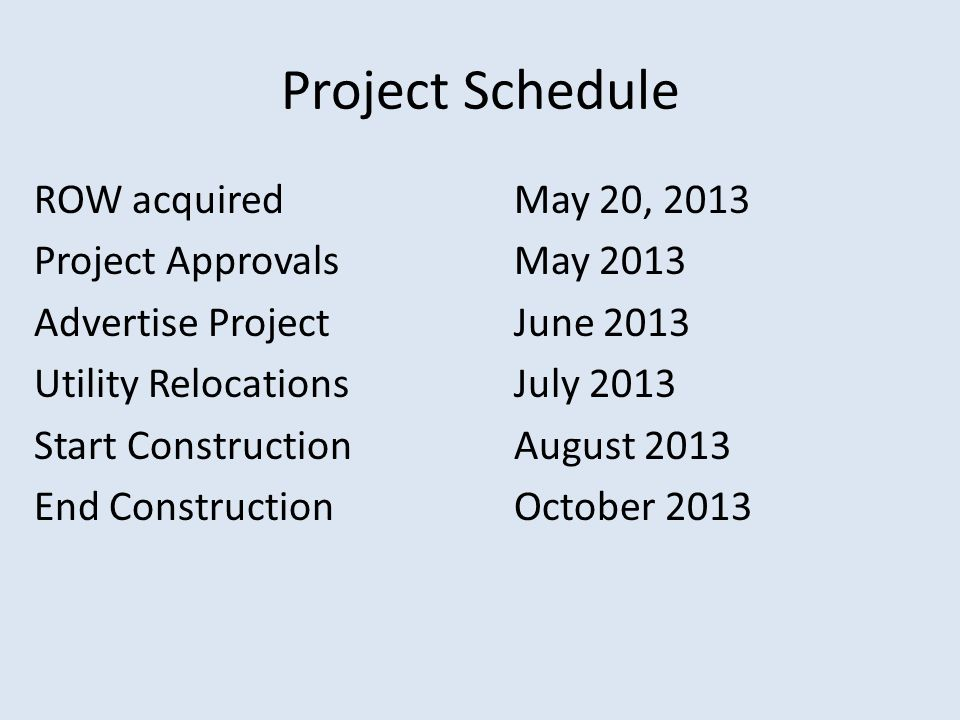 Project Schedule ROW acquired May 20, 2013 Project ApprovalsMay 2013 Advertise ProjectJune 2013 Utility RelocationsJuly 2013 Start ConstructionAugust